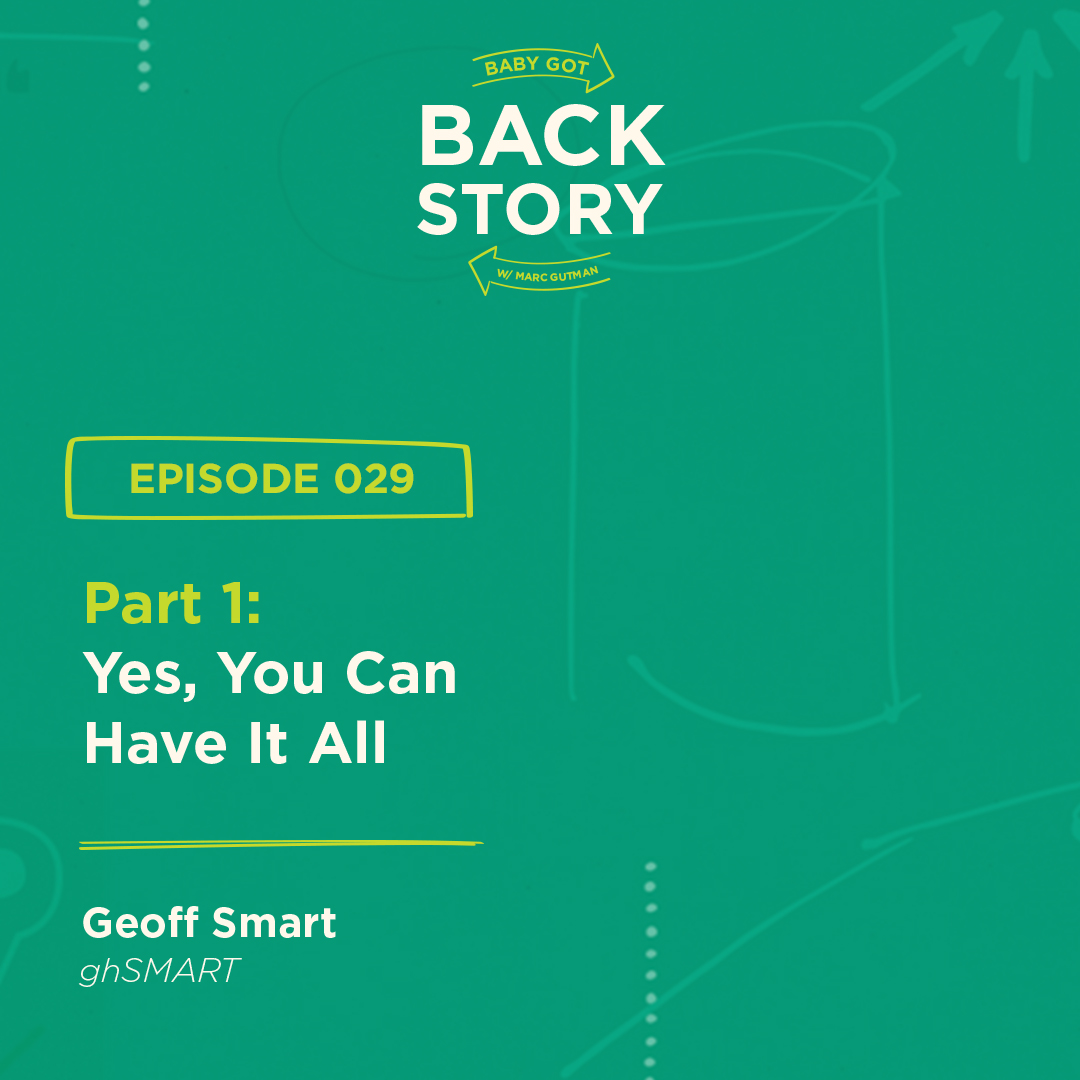 BGBS 029: Geoff Smart | ghSMART Part 1 | Part 1: Yes, You Can Have It All