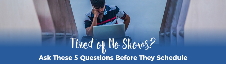 Tired of No Shows? Ask These 5 Questions Before They Schedule