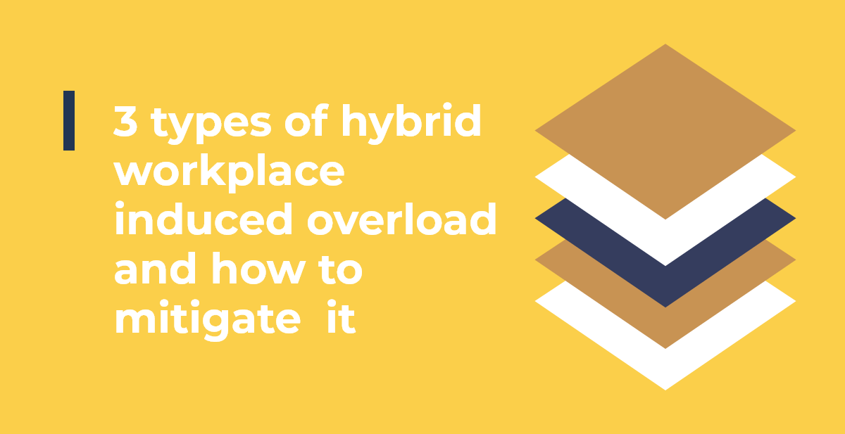 3 types of hybrid workplace induced overload and how to mitigate it