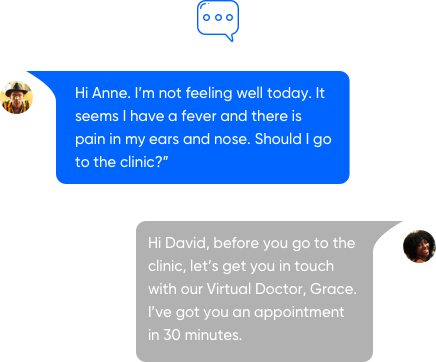 """David: Hi Anne. I'm not feeling well today. It seems I have a fever and there is pain in my ears and nose. Should I go to the clinic?""""  Anne: Hi David, before you go to the clinic, let's get you in touch with our Virtual Doctor, Grace. I've got you an appointment in 30 minutes."""
