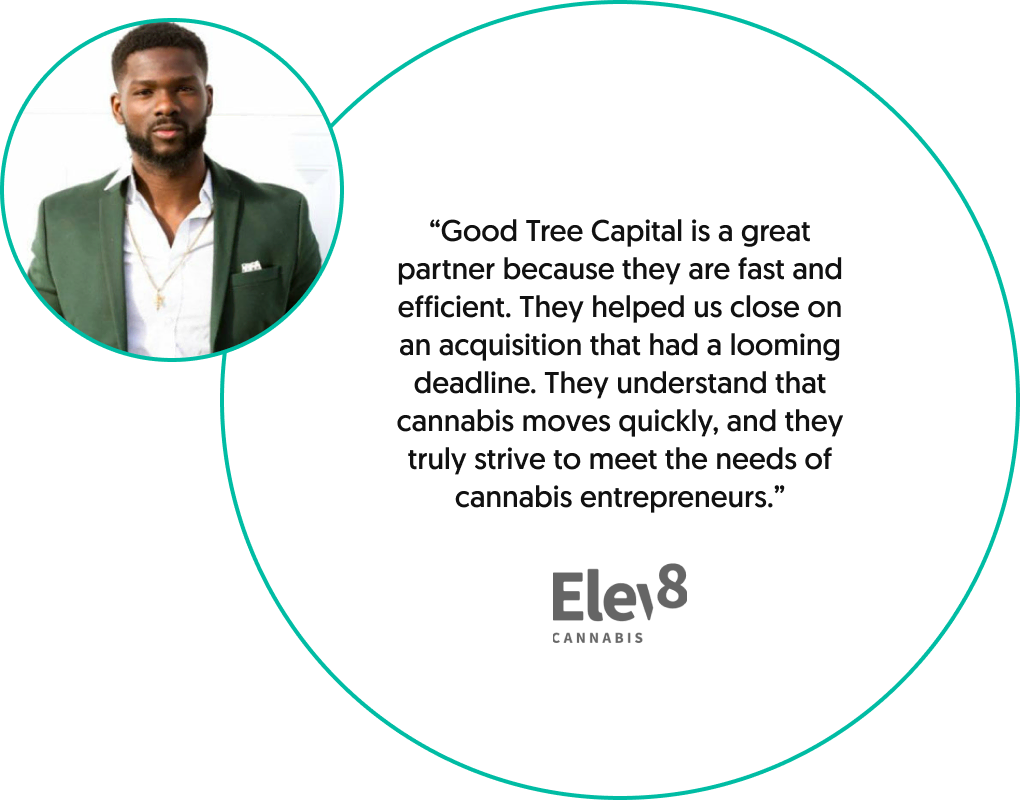 """Quote from Seun Adedeji, founder of Elev8 Cannabis: """"Good Tree Capital is a great partner because they are fast and efficient. They helped us close on an acquisition that had a looming deadline. They understand that cannabis moves quickly, and they truly strive to meet the needs of cannabis entrepreneurs."""""""