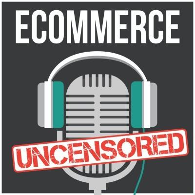 eCommerce Uncensored- eCommerce Podcasts 2021