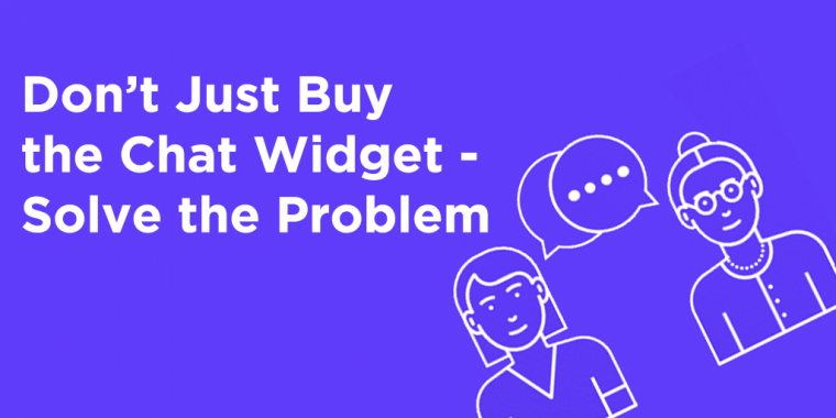 Don't Just Buy the Chat Widget - Solve the Problem