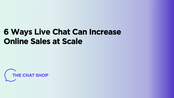 6 Ways Live Chat Can Increase Online Sales at Scale