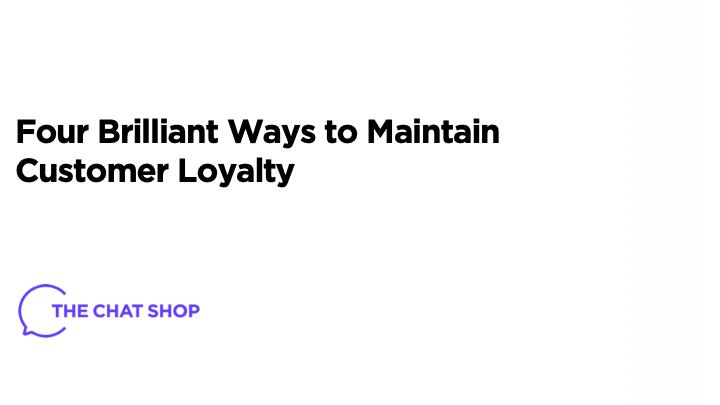 Four Brilliant Ways to Maintain Customer Loyalty