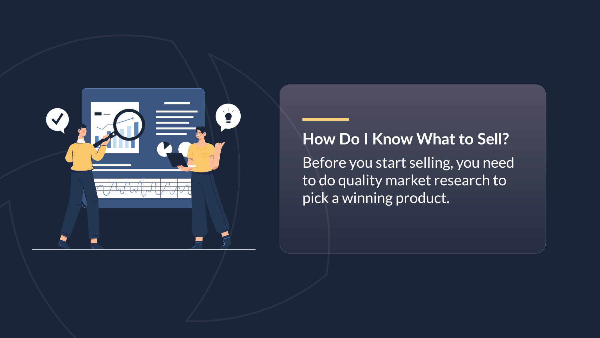 How do I know what to sell? Before you start selling, you need to do quality market research to pick a winning product.