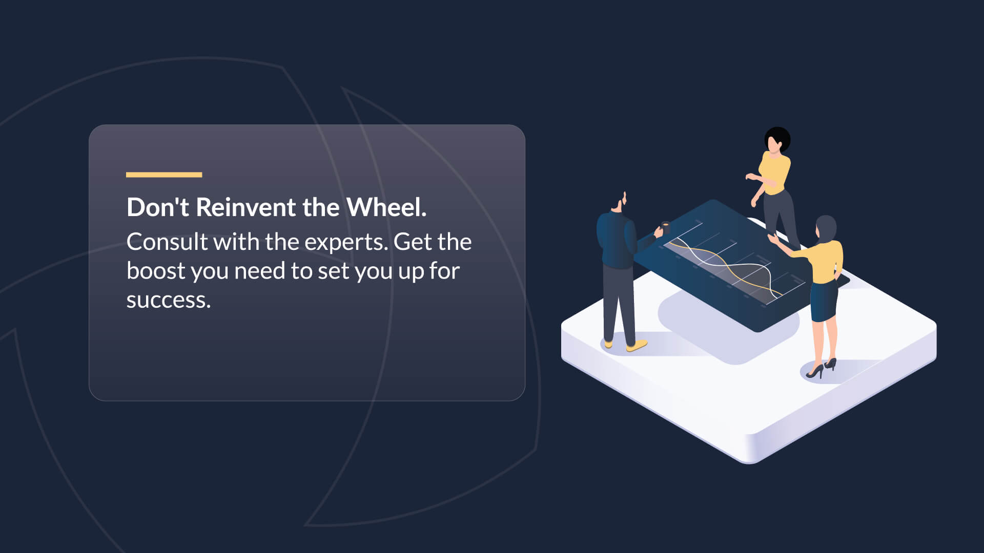 Don't reinvent the wheel. Consult with the experts. Get the boost you need to set you up for success.