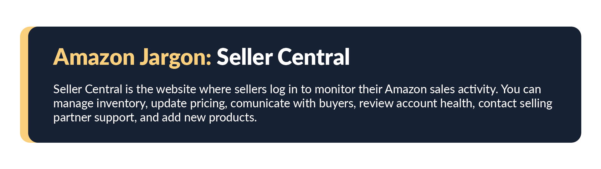 """Amazon's definition for seller central as per their website. """"Seller central is the website where sellers log in to monitor their Amazon sales activity.You can manage inventory, update pricing, communicate with buyers, review account health, contact selling partner support, and add new products""""."""