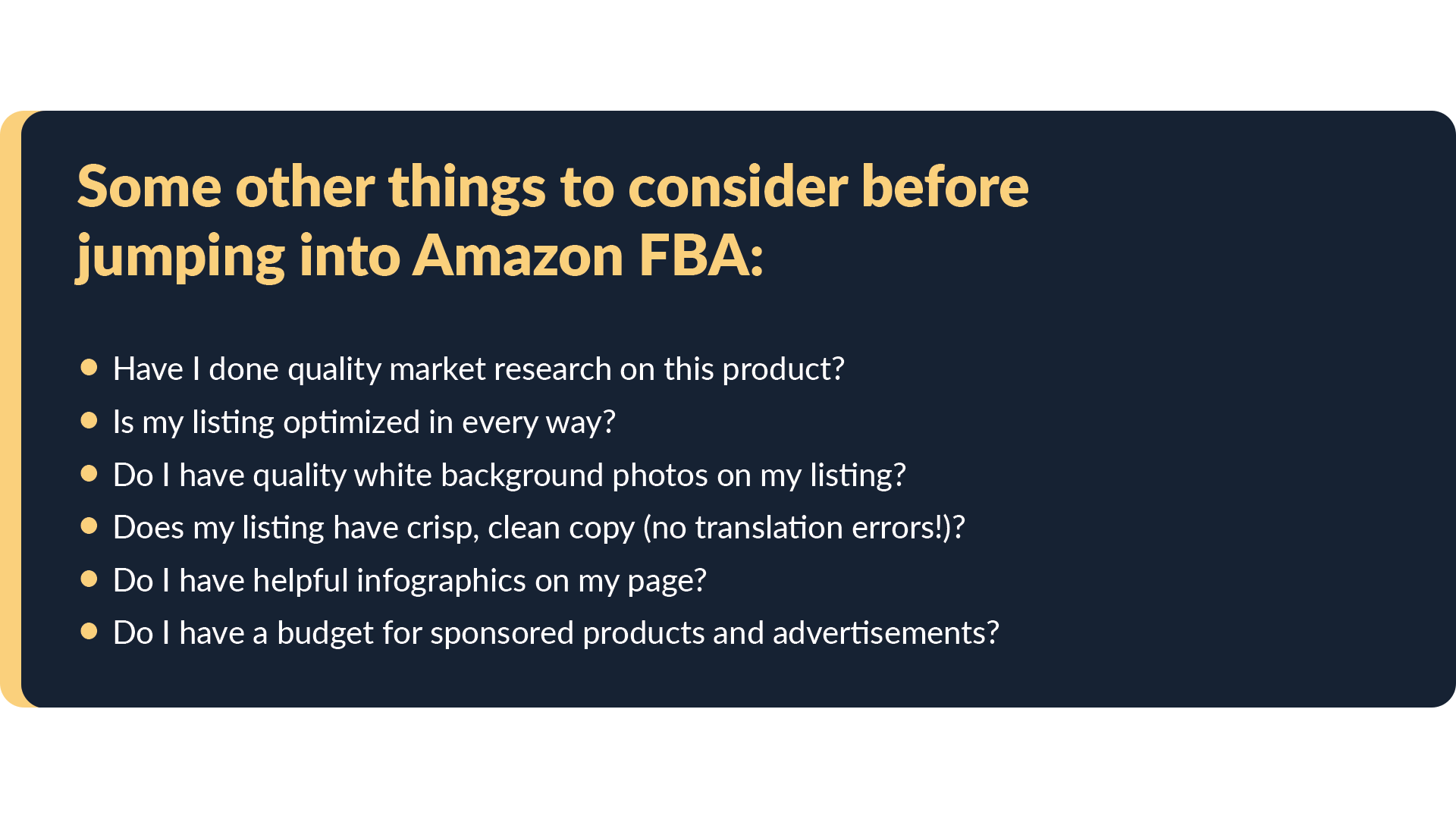More things to consider before committing to Amazon FBA. Have I done quality market research on this product? Is my listing optimized in every way Do I have quality white background photos on my listing? Does my listing have crisp, clean copy (no translation errors)?  Do I have helpful infographics on my page? Do I have a budget for sponsored products and advertisements?