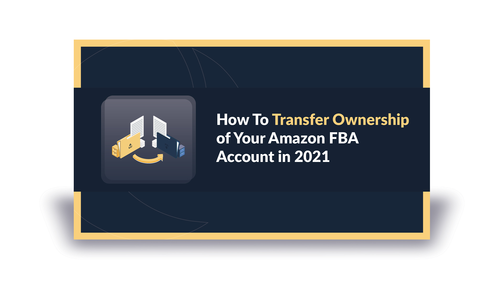 How To Transfer Ownership of Your Amazon FBA Account in 2021