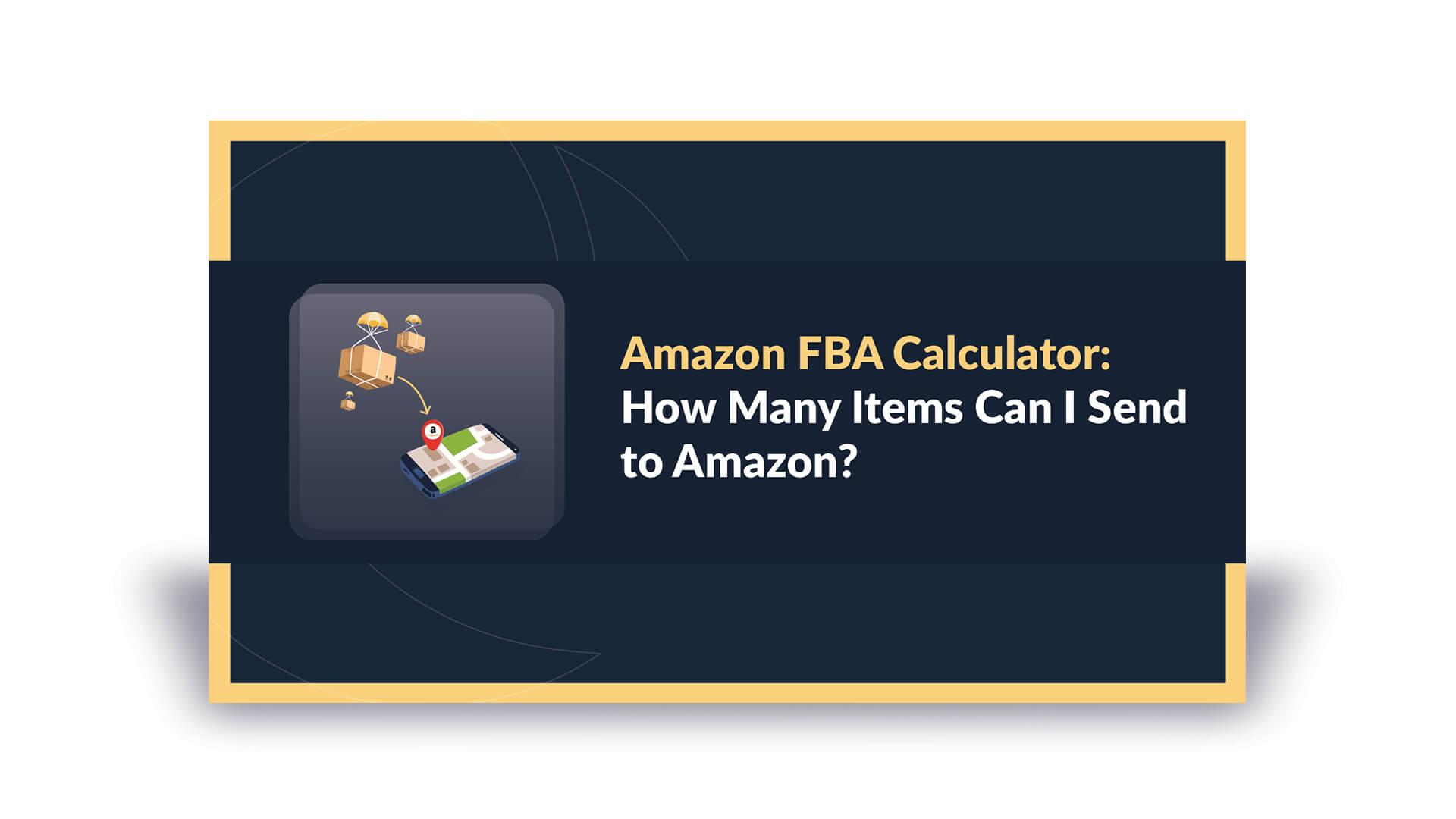 Amazon FBA Calculator: How Many Items Can I Send to Amazon?
