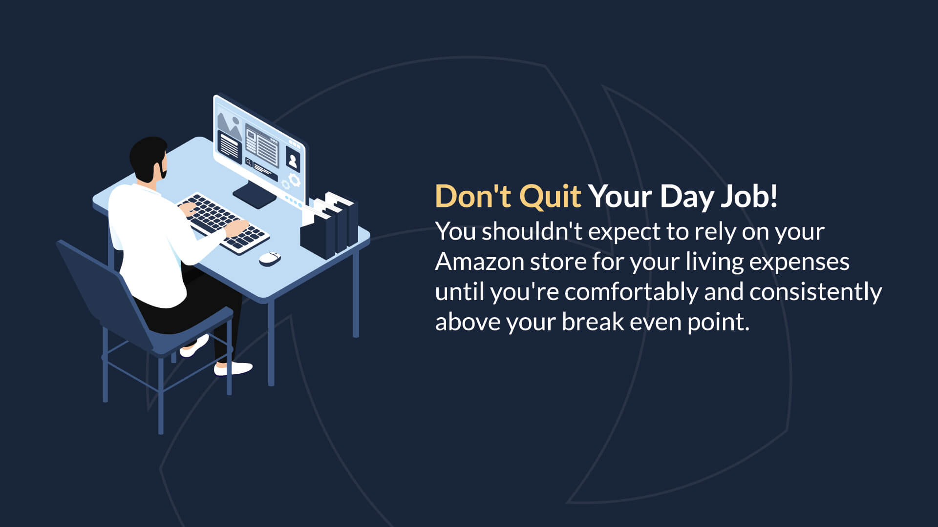 Don't Quit Your Day Job! You shouldn't expect to rely on your Amazon store for your living expenses until you're comfortably and consistently above your break even point.