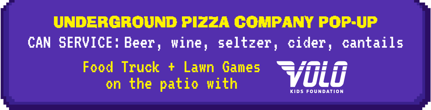 Underground pizza company pop-up. Can Service: Beer, wine, seltzer, cider, cantails. Plus, food truck and lawn games on the patio with Volo!