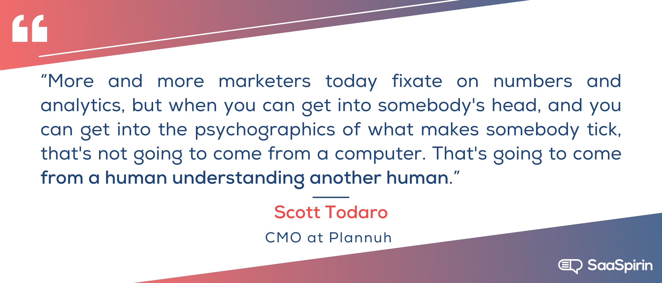 More-and-more-marketers-today-fixate-on-numbers-and-analytics-but-when-you-can-get-into-somebodys -head-and-you-can get-into-the-psychographics-of-what-makes-somebody-tick-thats-not-going-to-come-from-a-compu.png