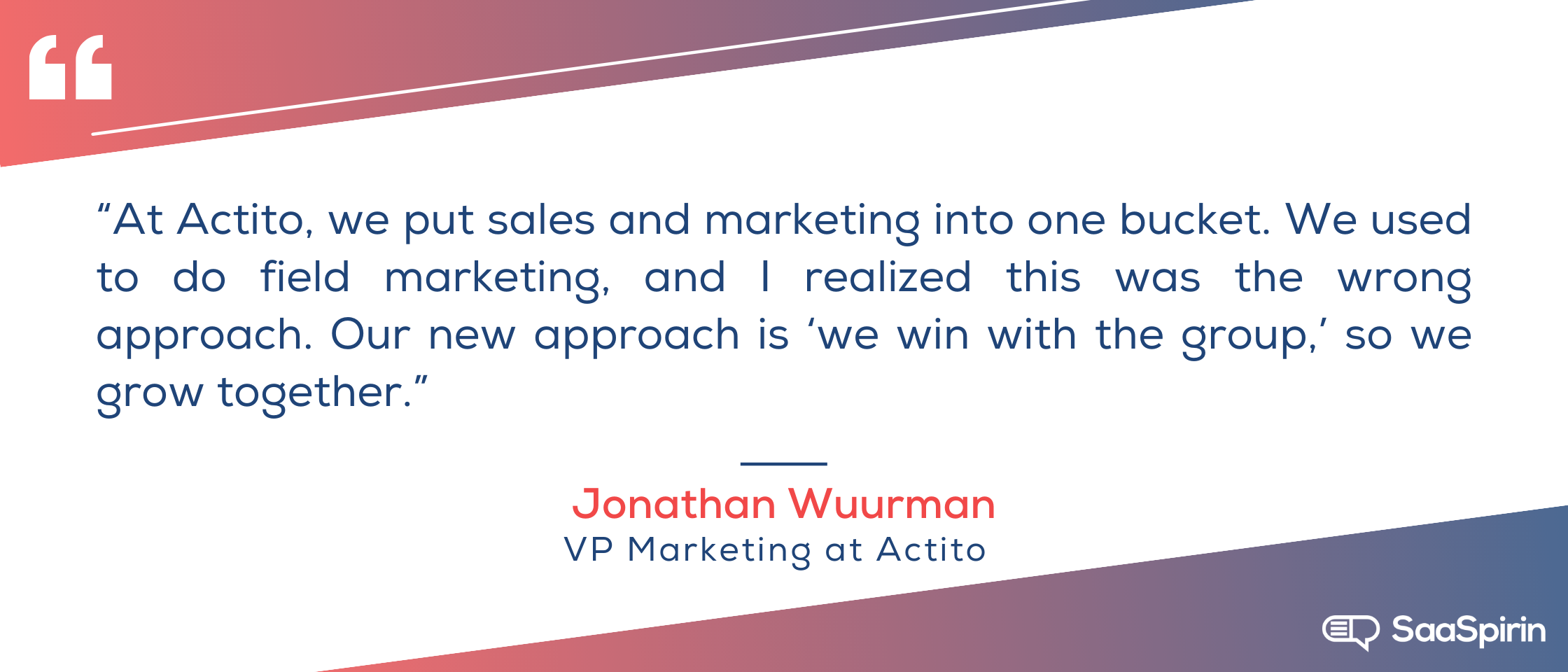 At-Actito-we-put-sales-and-marketing-into-one-bucket-We-used-to-do-field-marketing-and-I-realized-this-was-the-wrong-approach-Our-new-approach-is-we-win-with-the-group-so-we-grow-together.png