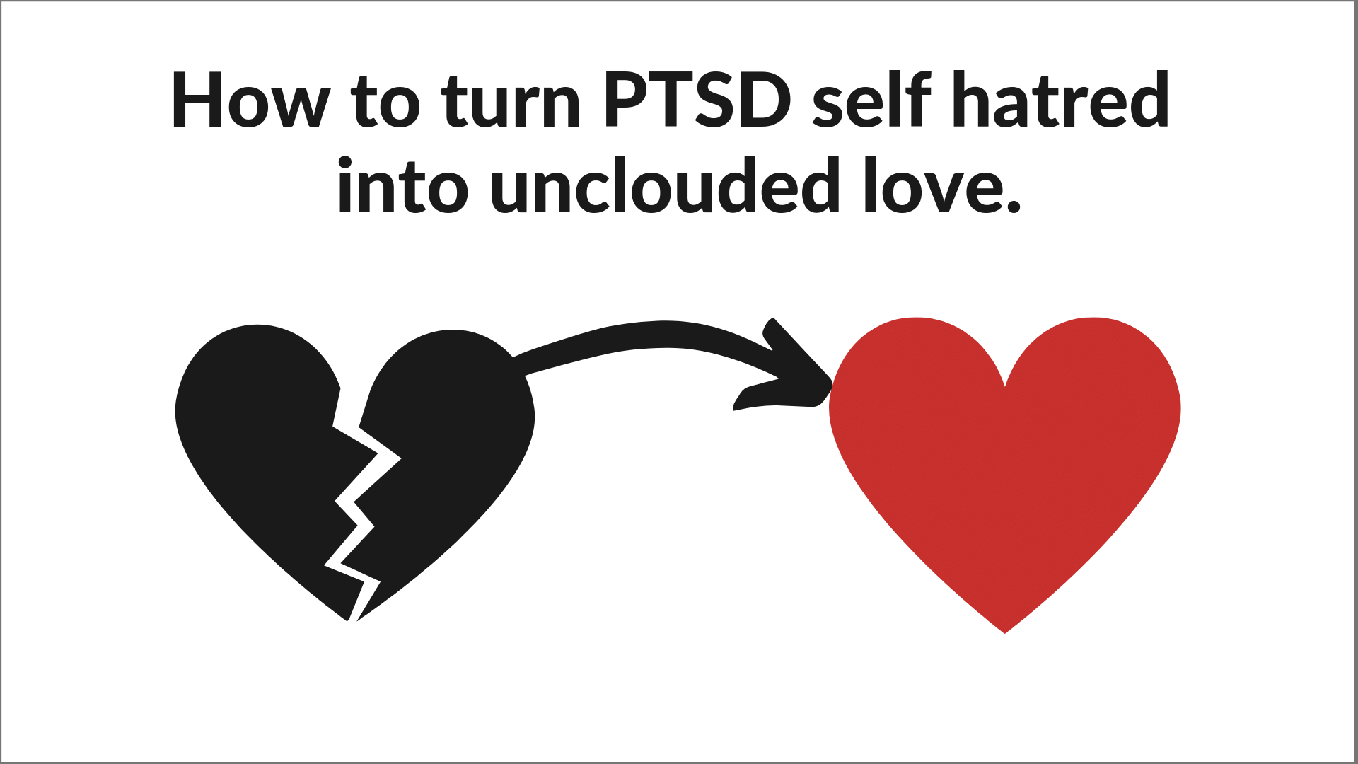 How To Transform PTSD Self Hatred Into Unclouded Love