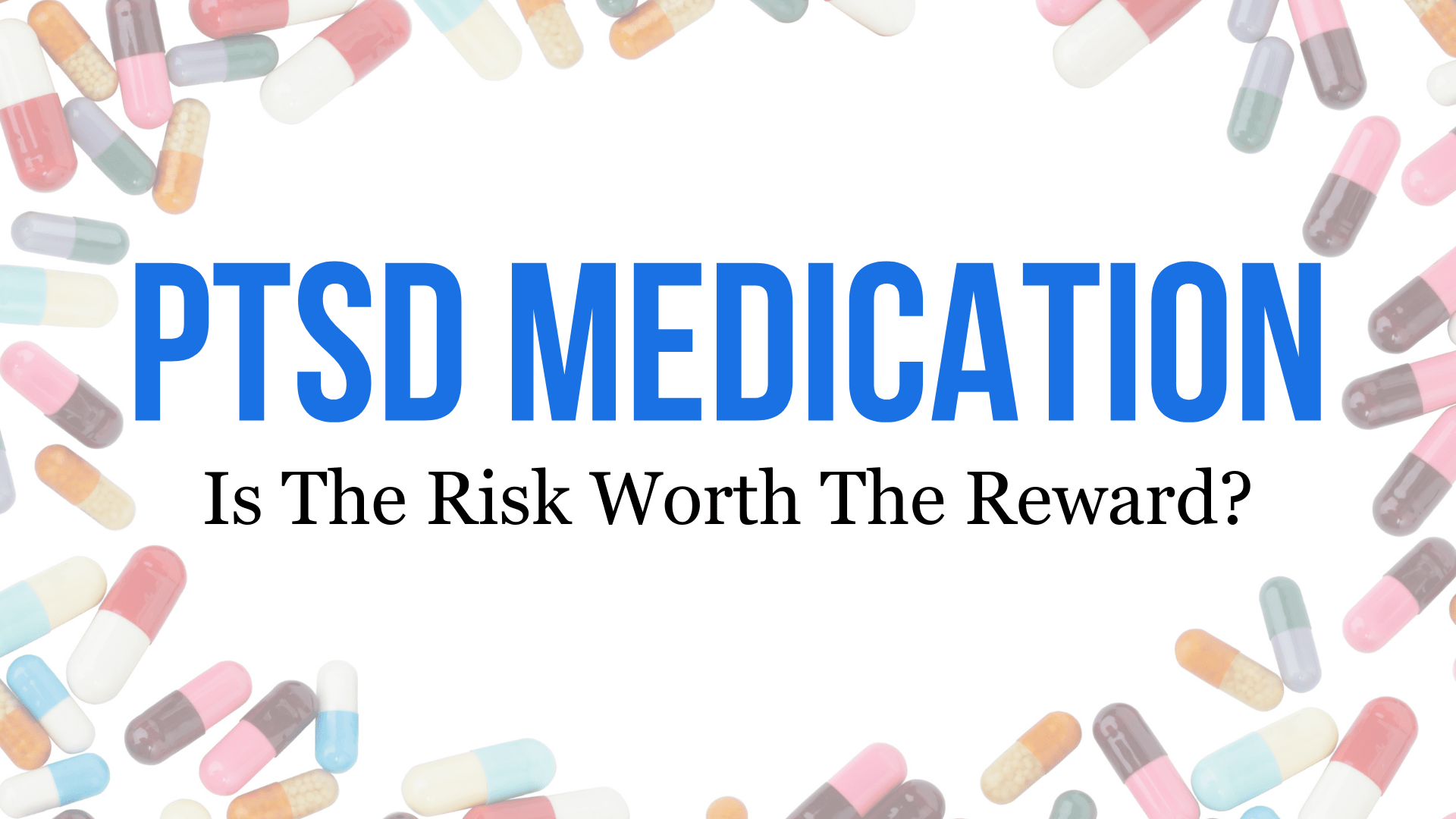 PTSD Medication And Drugs: Is The Risk Worth The Reward?