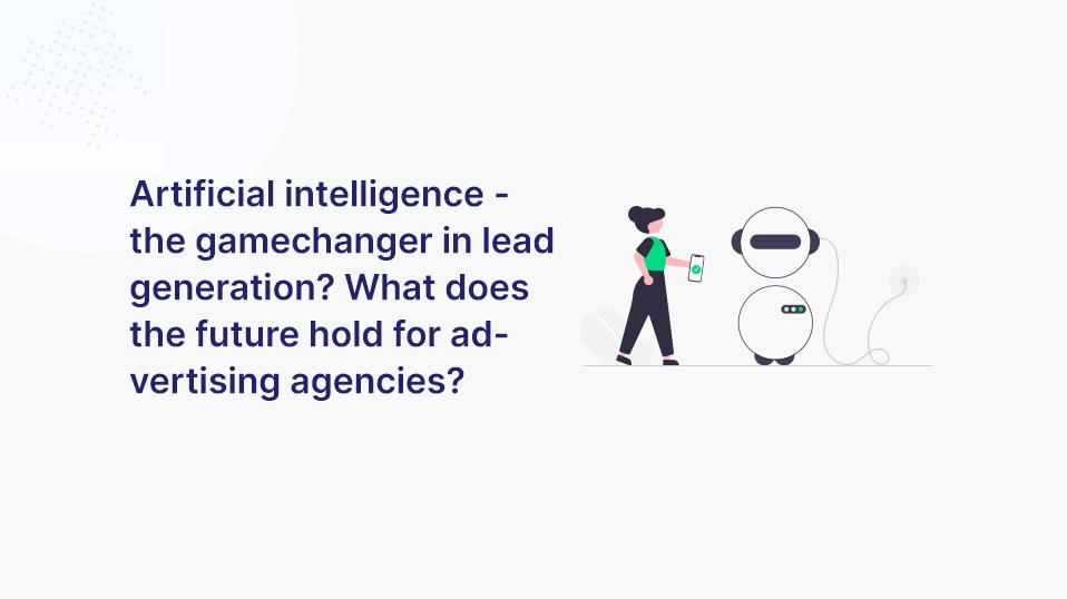 Künstliche Intelligenz - der Gamechanger im Bereich Leadgenerierung? Wie sieht die Zukunft der Werbeagenturen aus?