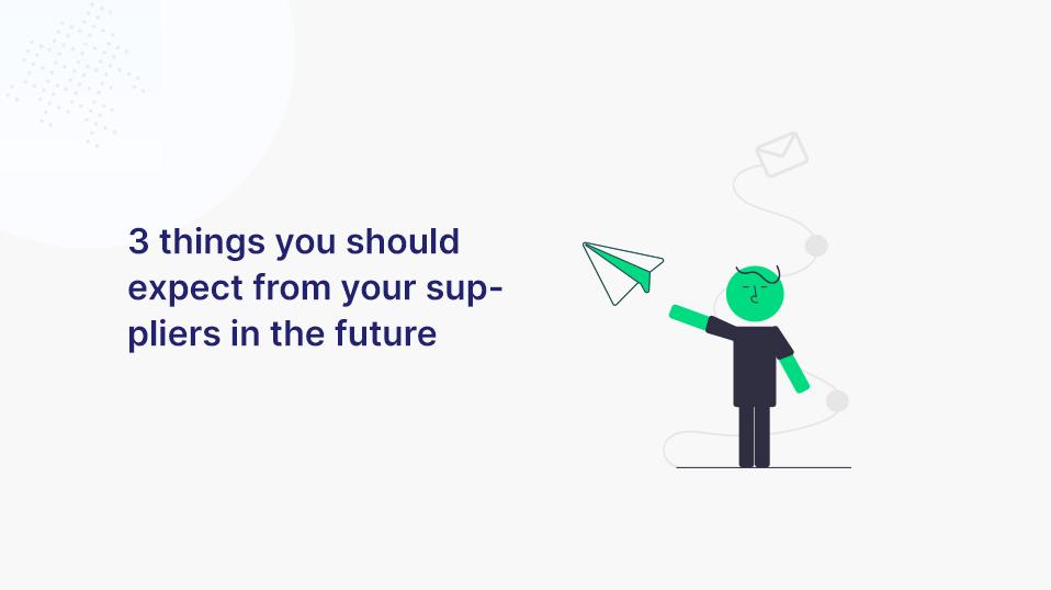 3 Dinge, die du künftig von deinen Lieferanten erwarten solltest