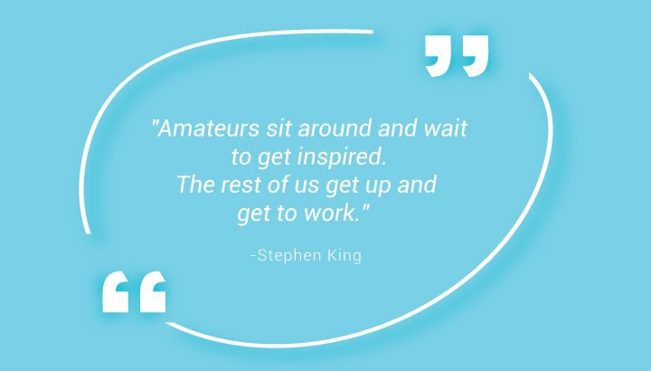 """Amateurs sit around and wait to get inspired. The rest of us get up and get to work."""" – Stephen King"""