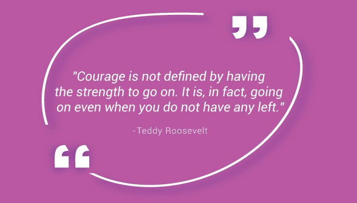 """""""Courage is not defined by having the strength to go on. It is, in fact, going on even when you do not have any left."""" - Teddy Roosevelt"""