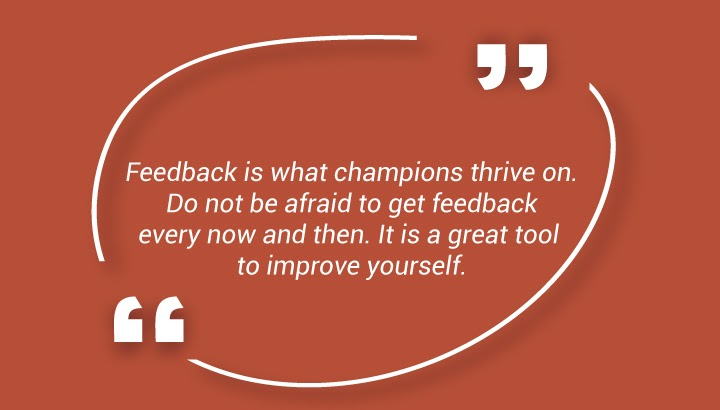 Feedback is what champions thrive on. Do not be afraid to get feedback every now and then. It is a great tool to improve yourself.