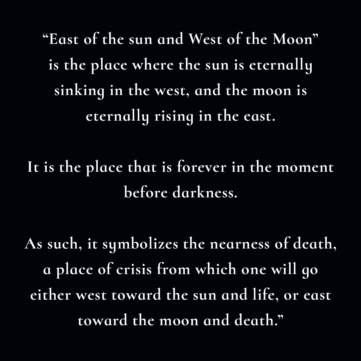 East of the sun and West of the Moon is the place where the sun is eternally sinking in the west, and the moon is eternally rising in the east. It is the place that is forever in the moment before darkness. As such, it symbolizes the nearness of death, a place of crisis from which one will go either west toward the sun and life, or east toward the moon and death.
