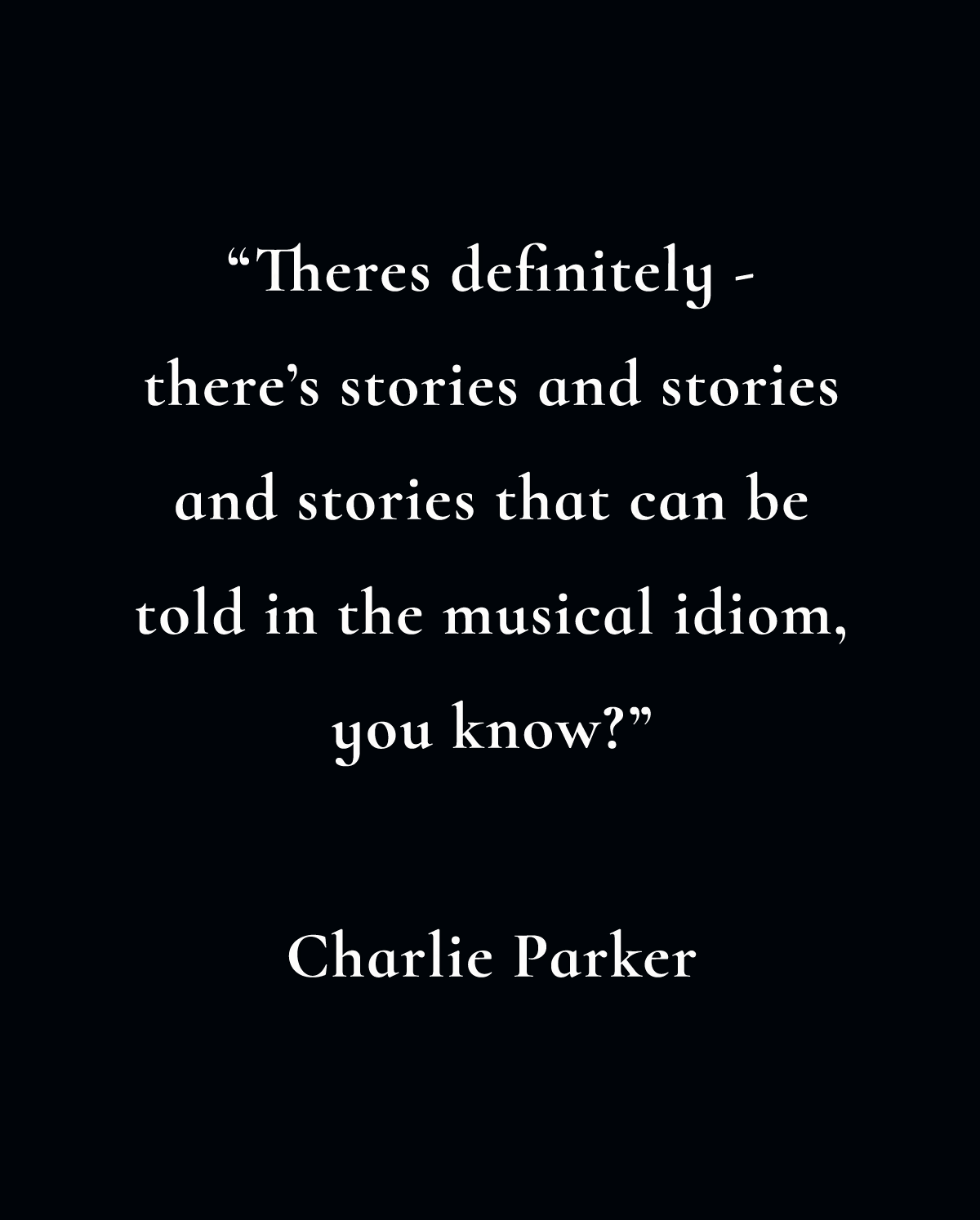 Theres definitely - there's stories and stories and stories that can be told in the musical idiom, you know? - Charlie Parker