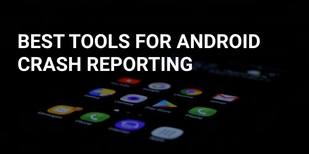 6 Best tools for Android Crash Reporting