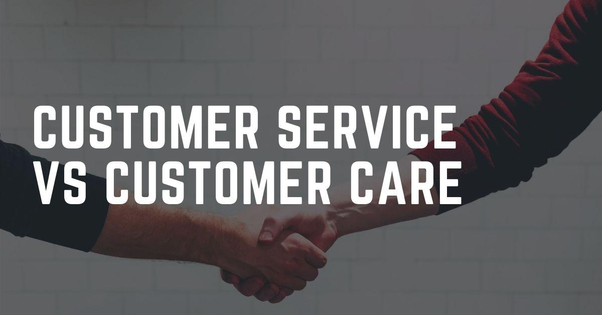 Customer Service vs Customer Care