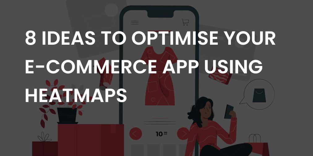 8 Ideas to optimize your E-Commerce app using Heatmaps