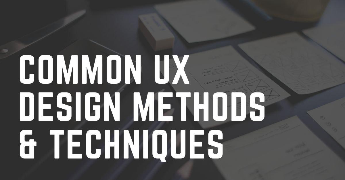 Common UX Design Methods and Techniques