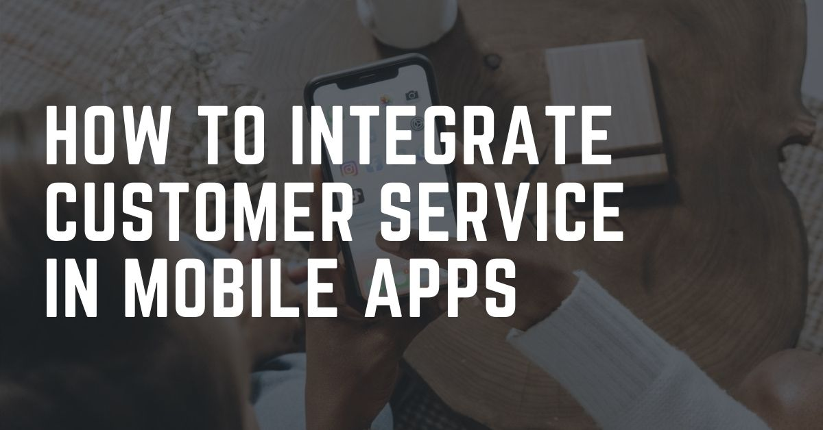 How to Integrate Customer Service in Mobile Apps