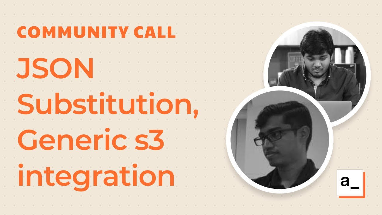 Intelligent JSON Substitution, Generic S3 Integration and More: Community Call Mar 25th, 2021