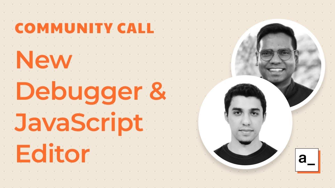 Product updates, New Debugger and Javascript Editor: Community Call May 27th, 2021